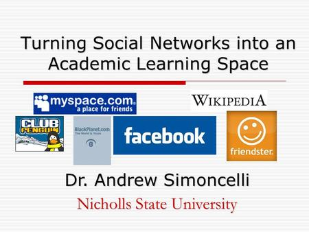 Turning Social Networks into an Academic Learning Space Dr. Andrew Simoncelli Nicholls State University.