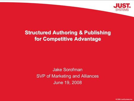 © 2006 JustSystems Inc. Structured Authoring & Publishing for Competitive Advantage Jake Sorofman SVP of Marketing and Alliances June 19, 2008.