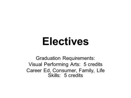 Electives Graduation Requirements: Visual Performing Arts: 5 credits Career Ed, Consumer, Family, Life Skills: 5 credits.