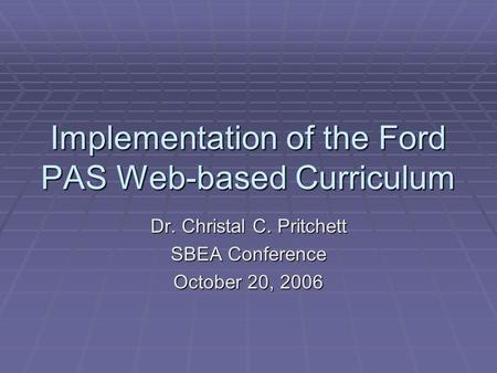 Implementation of the Ford PAS Web-based Curriculum Dr. Christal C. Pritchett SBEA Conference October 20, 2006.