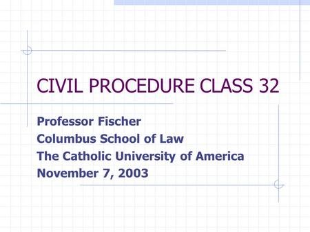 CIVIL PROCEDURE CLASS 32 Professor Fischer Columbus School of Law The Catholic University of America November 7, 2003.
