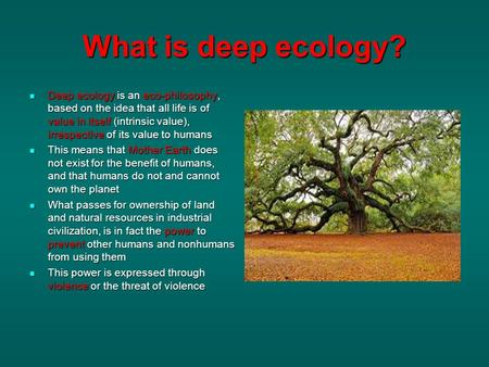 What is deep ecology? Deep ecology is an eco-philosophy, based on the idea that all life is of value in itself (intrinsic value), irrespective of its value.