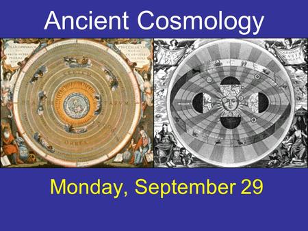 Ancient Cosmology Monday, September 29. geocentric For 2000 years, geocentric model for the universe was widely assumed. Spherical Earth at center of.