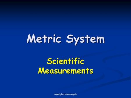 Metric System Scientific Measurements copyright cmassengale.