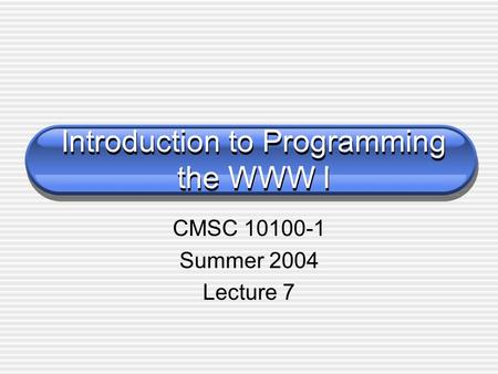 Introduction to Programming the WWW I CMSC 10100-1 Summer 2004 Lecture 7.