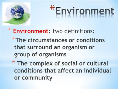 * Environment: two definitions: * The circumstances or conditions that surround an organism or group of organisms * The complex of social or cultural conditions.