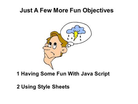 Just A Few More Fun Objectives 1 Having Some Fun With Java Script 2 Using Style Sheets.