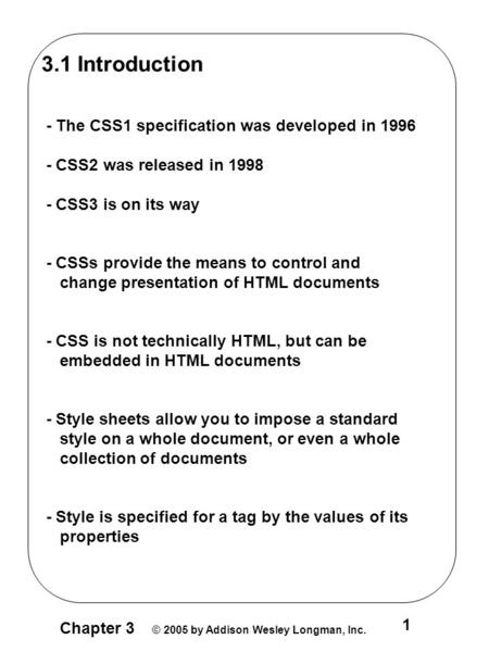 Chapter 3 © 2005 by Addison Wesley Longman, Inc. 1 3.1 Introduction - The CSS1 specification was developed in 1996 - CSS2 was released in 1998 - CSS3 is.