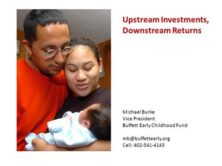 Upstream Investments, Downstream Returns Michael Burke Vice President Buffett Early Childhood Fund Cell: 402-541-4143.