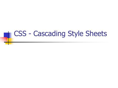 CSS - Cascading Style Sheets. What is CSS ? css defines how to display an html document (fonts, colors, layouts etc.) were added to HTML 4.0 specification.
