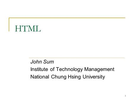 1 HTML John Sum Institute of Technology Management National Chung Hsing University.
