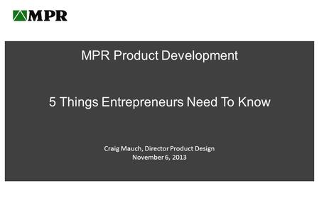 MPR Product Development 5 Things Entrepreneurs Need To Know Craig Mauch, Director Product Design November 6, 2013.