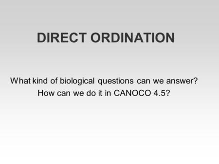 DIRECT ORDINATION What kind of biological questions can we answer? How can we do it in CANOCO 4.5?