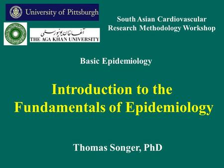 Introduction to the Fundamentals of Epidemiology Thomas Songer, PhD Basic Epidemiology South Asian Cardiovascular Research Methodology Workshop.