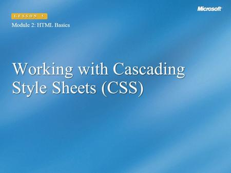 Working with Cascading Style Sheets (CSS) Module 2: HTML Basics LESSON 5.