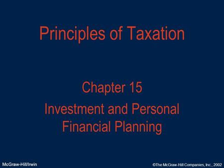 McGraw-Hill/Irwin ©The McGraw-Hill Companies, Inc., 2002 Principles of Taxation Chapter 15 Investment and Personal Financial Planning.