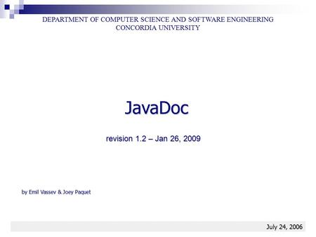 JavaDoc1 JavaDoc DEPARTMENT OF COMPUTER SCIENCE AND SOFTWARE ENGINEERING CONCORDIA UNIVERSITY July 24, 2006 by Emil Vassev & Joey Paquet revision 1.2 –