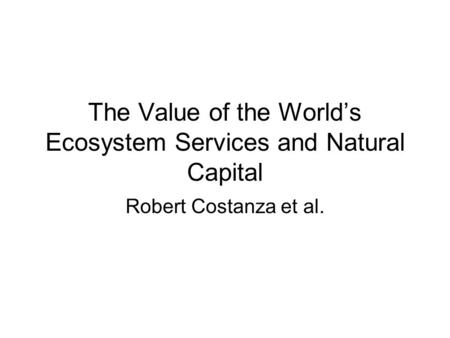 The Value of the World's Ecosystem Services and Natural Capital Robert Costanza et al.