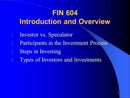 1 FIN 604 Introduction and Overview 1. Investor vs. Speculator 2. Participants in the Investment Process 3. Steps in Investing 4. Types of Investors and.