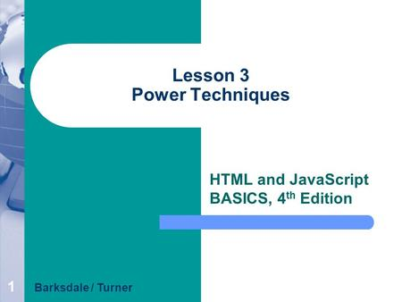 1 Lesson 3 Power Techniques HTML and JavaScript BASICS, 4 th Edition Barksdale / Turner.