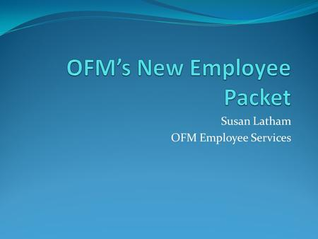 Susan Latham OFM Employee Services. Offer of Employment  Included in each New Employee Packet with instructions to report to OFM Employee Services on.