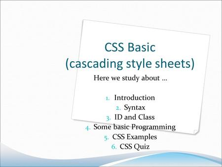 CSS Basic (cascading style sheets) Here we study about … 1. Introduction 2. Syntax 3. ID and Class 4. Some basic Programming 5. CSS Examples 6. CSS Quiz.