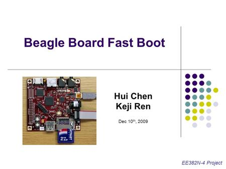 Beagle Board Fast Boot Hui Chen Keji Ren Dec 10 th, 2009 EE382N-4 Project.