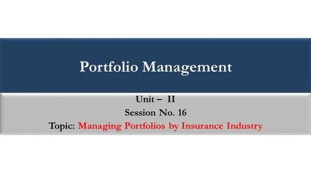 Portfolio Management Unit – II Session No. 16 Topic: Managing Portfolios by Insurance Industry Unit – II Session No. 16 Topic: Managing Portfolios by Insurance.