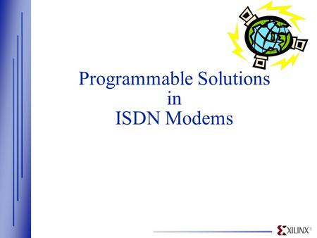 ® Programmable Solutions in ISDN Modems. ® www.Xilinx.com Overview  Xilinx - Industry Leader in FPGAs/CPLDs —High-density, high-speed, programmable,