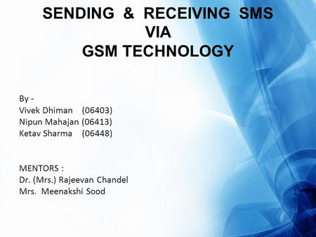 SENDING & RECEIVING SMS VIA GSM TECHNOLOGY By - Vivek Dhiman (06403) Nipun Mahajan (06413) Ketav Sharma (06448) MENTORS : Dr. (Mrs.) Rajeevan Chandel Mrs.