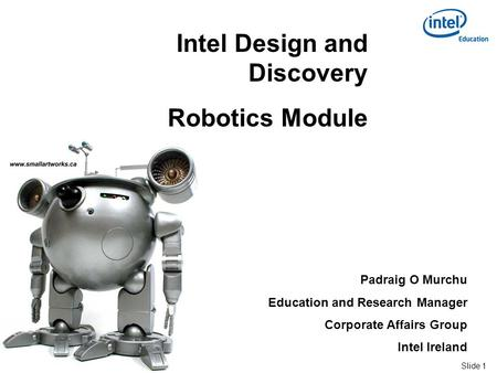 Slide 1 Intel ® Confidential Intel Design and Discovery Robotics Module Padraig O Murchu Education and Research Manager Corporate Affairs Group Intel Ireland.