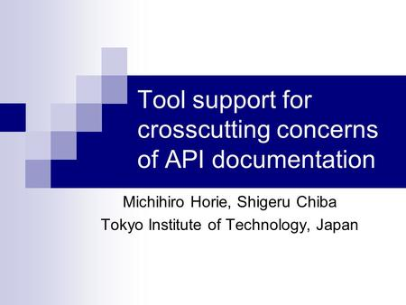 Tool support for crosscutting concerns of API documentation Michihiro Horie, Shigeru Chiba Tokyo Institute of Technology, Japan.