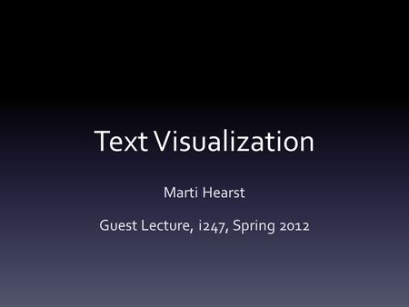 Text Visualization Marti Hearst Guest Lecture, i247, Spring 2012.