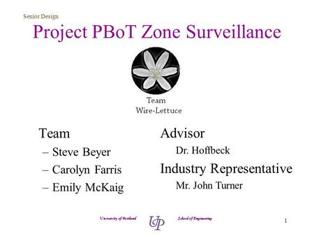 Senior Design 1 Project PBoT Zone Surveillance Team –Steve Beyer –Carolyn Farris –Emily McKaig University of Portland School of Engineering Advisor Dr.