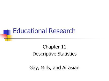 Educational Research Chapter 11 Descriptive Statistics Gay, Mills, and Airasian.