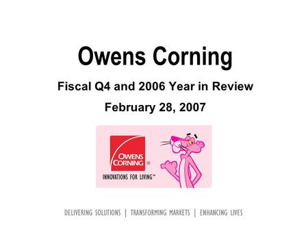 Owens Corning Fiscal Q4 and 2006 Year in Review February 28, 2007.