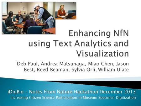 Deb Paul, Andrea Matsunaga, Miao Chen, Jason Best, Reed Beaman, Sylvia Orli, William Ulate iDigBio – Notes From Nature Hackathon December 2013 Increasing.
