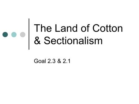 The Land of Cotton & Sectionalism Goal 2.3 & 2.1.
