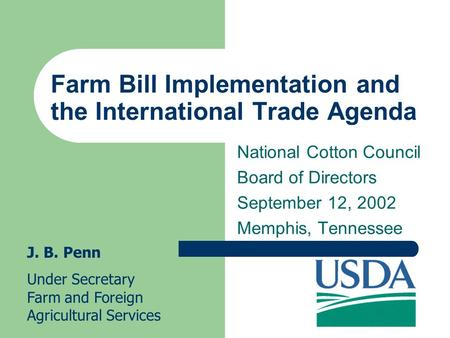 Farm Bill Implementation and the International Trade Agenda National Cotton Council Board of Directors September 12, 2002 Memphis, Tennessee J. B. Penn.