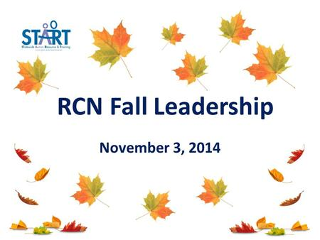 November 3, 2014 RCN Fall Leadership. Today's General Agenda START and OSE Updates & Priorities Peer to Peer Support Data Collection 1 Secondary Transition.