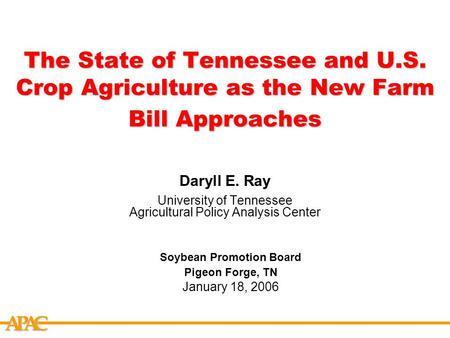 APCA The State of Tennessee and U.S. Crop Agriculture as the New Farm Bill Approaches Daryll E. Ray University of Tennessee Agricultural Policy Analysis.