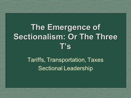 The Emergence of Sectionalism: Or The Three T's Tariffs, Transportation, Taxes Sectional Leadership.