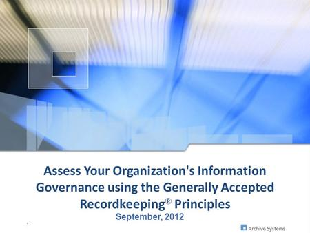 Assess Your Organization's Information Governance using the Generally Accepted Recordkeeping ® Principles September, 2012 1.