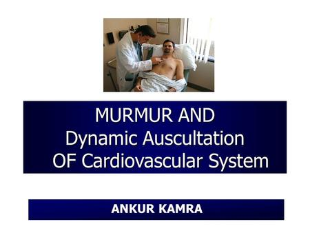 MURMUR AND Dynamic Auscultation OF Cardiovascular System ANKUR KAMRA.