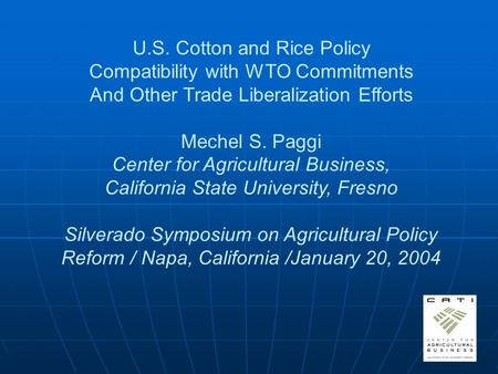 U.S. Cotton and Rice Policy Compatibility with WTO Commitments And Other Trade Liberalization Efforts Mechel S. Paggi Center for Agricultural Business,