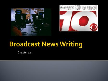 Chapter 12.  Producing a newscast  Includes planning every second of the broadcast ▪ News stories ▪ Weather ▪ Sports ▪ Commercials  Usually involves.