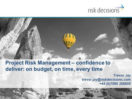 Copyright © 2015 Risk Decisions. All rights reserved | www.riskdecisions.com Project Risk Management – confidence to deliver: on budget, on time, every.
