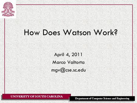 UNIVERSITY OF SOUTH CAROLINA Department of Computer Science and Engineering April 4, 2011 Marco Valtorta How Does Watson Work?