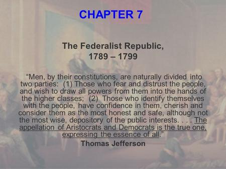 "CHAPTER 7 The Federalist Republic, 1789 – 1799 ""Men, by their constitutions, are naturally divided into two parties: (1) Those who fear and distrust the."