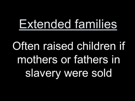 Extended families Often raised children if mothers or fathers in slavery were sold.